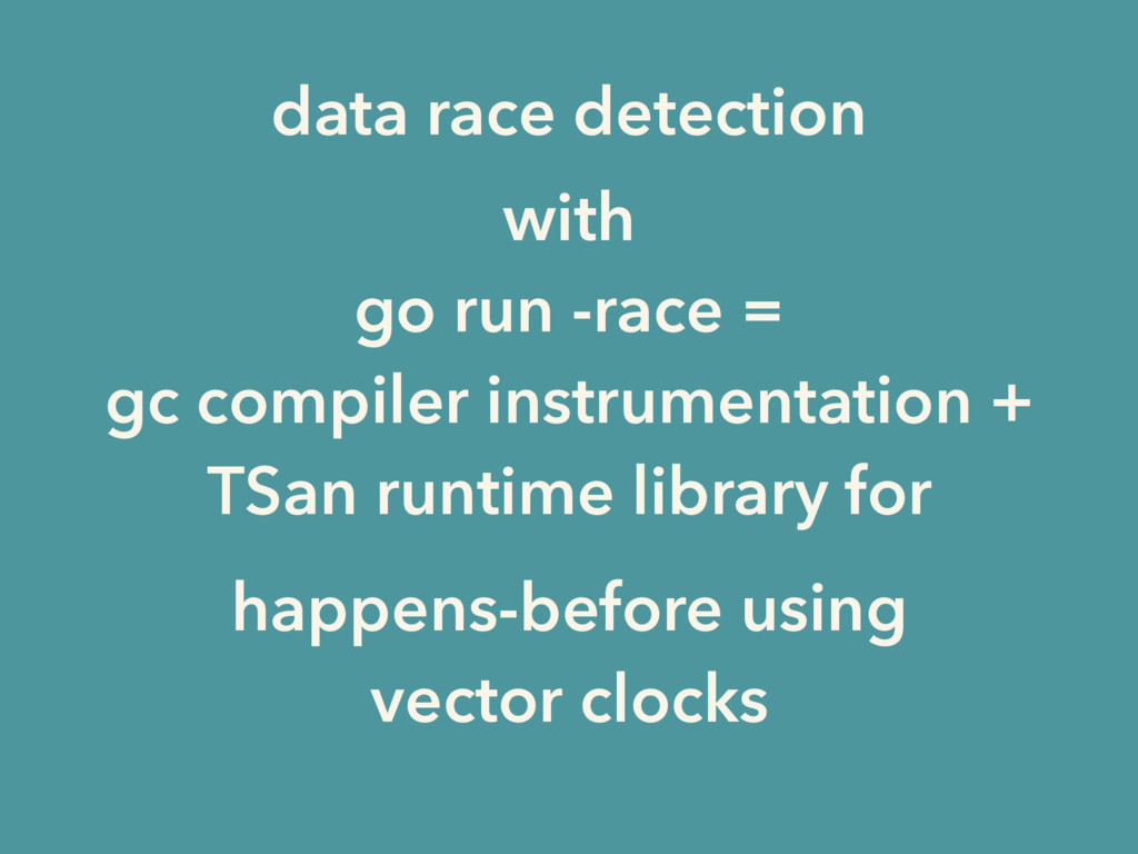 with go run -race = gc compiler instrumentation...