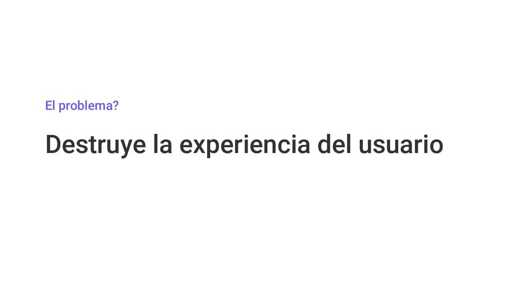 El problema? Destruye la experiencia del usuario