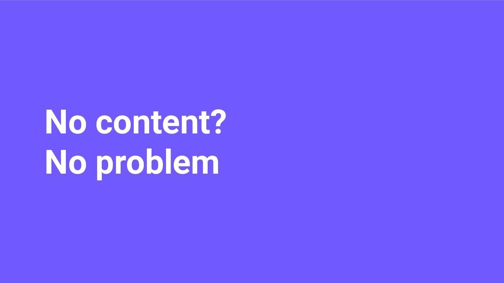 No content? No problem