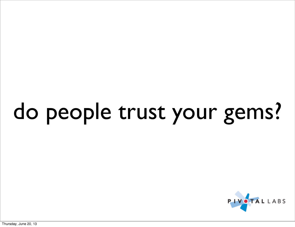 do people trust your gems? Thursday, June 20, 13