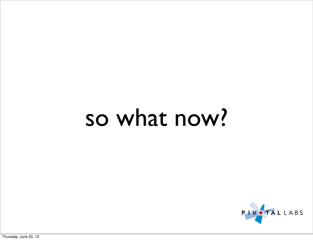 so what now? Thursday, June 20, 13