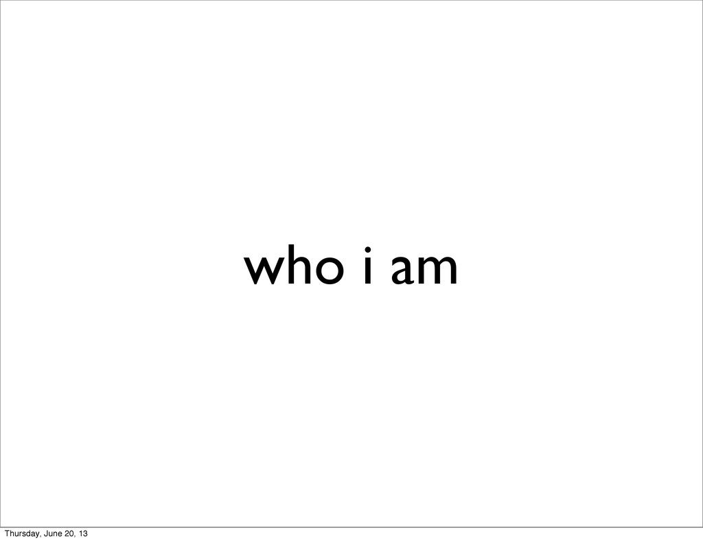 who i am Thursday, June 20, 13