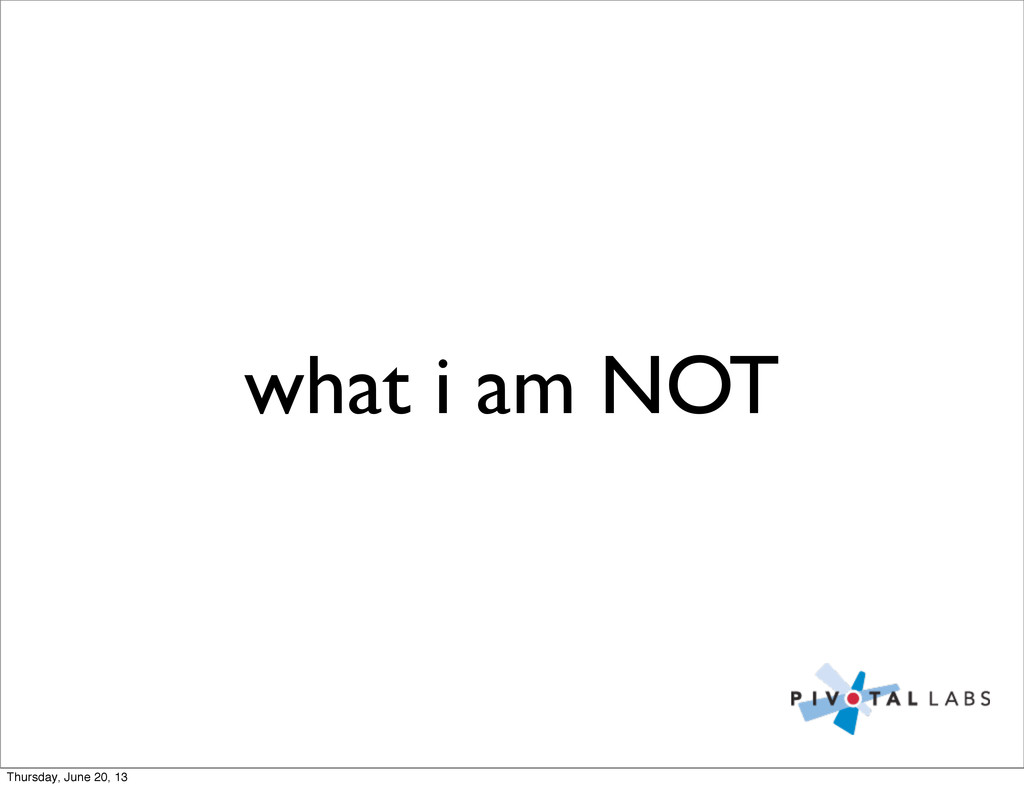 what i am NOT Thursday, June 20, 13