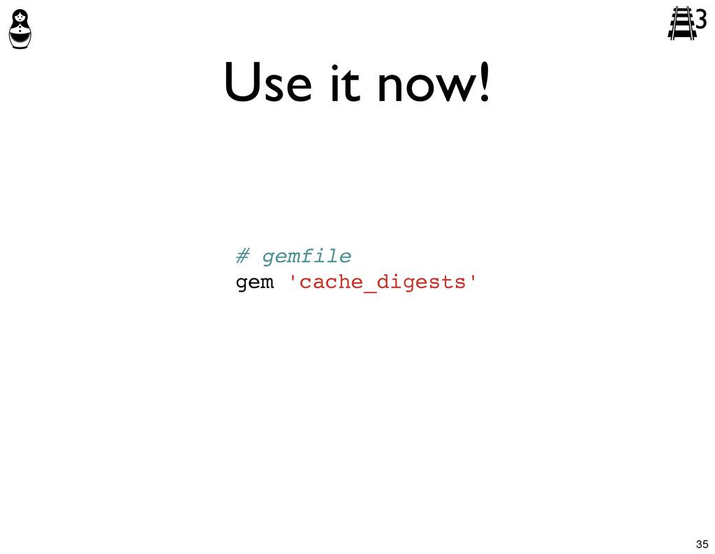 Use it now! # gemfile gem 'cache_digests' 3 35