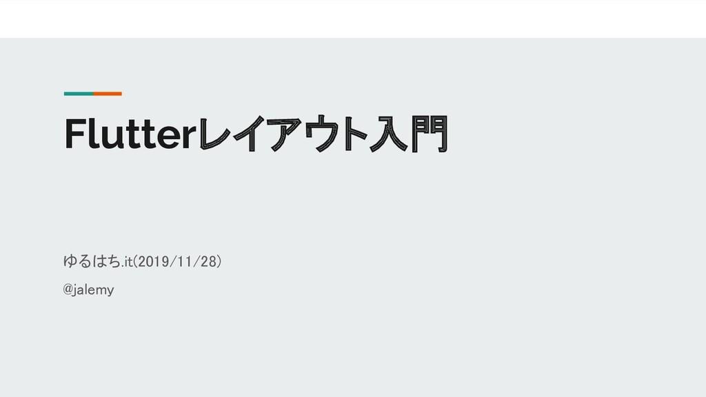 Flutterレイアウト入門 ゆるはち.it(2019/11/28) @jalemy