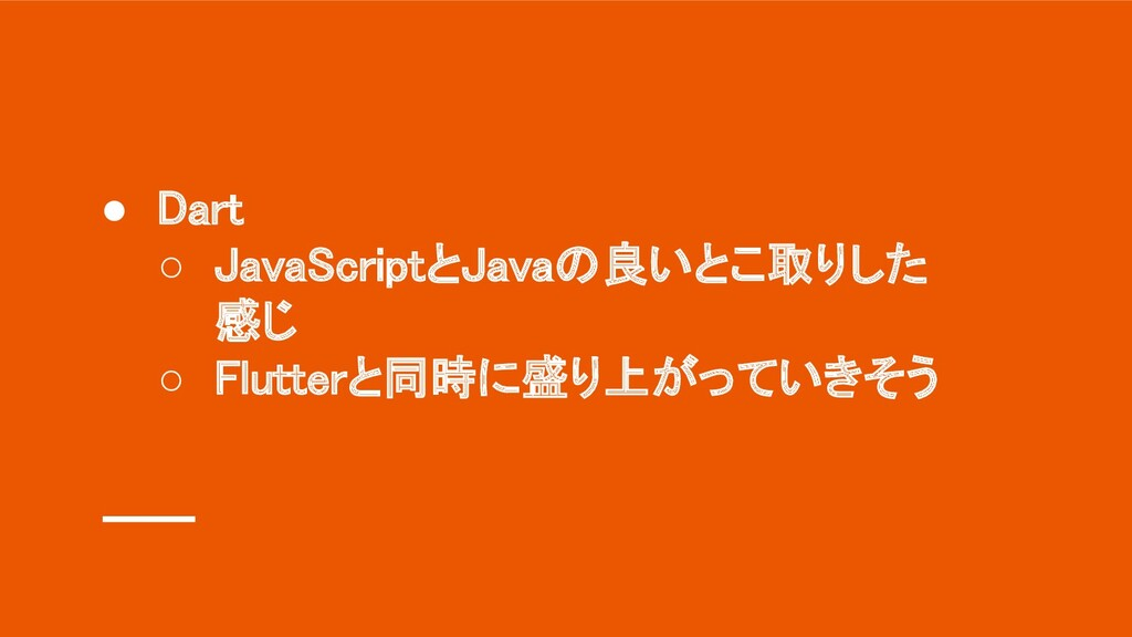 ● Dart ○ JavaScriptとJavaの良いとこ取りした 感じ ○ Flutte...