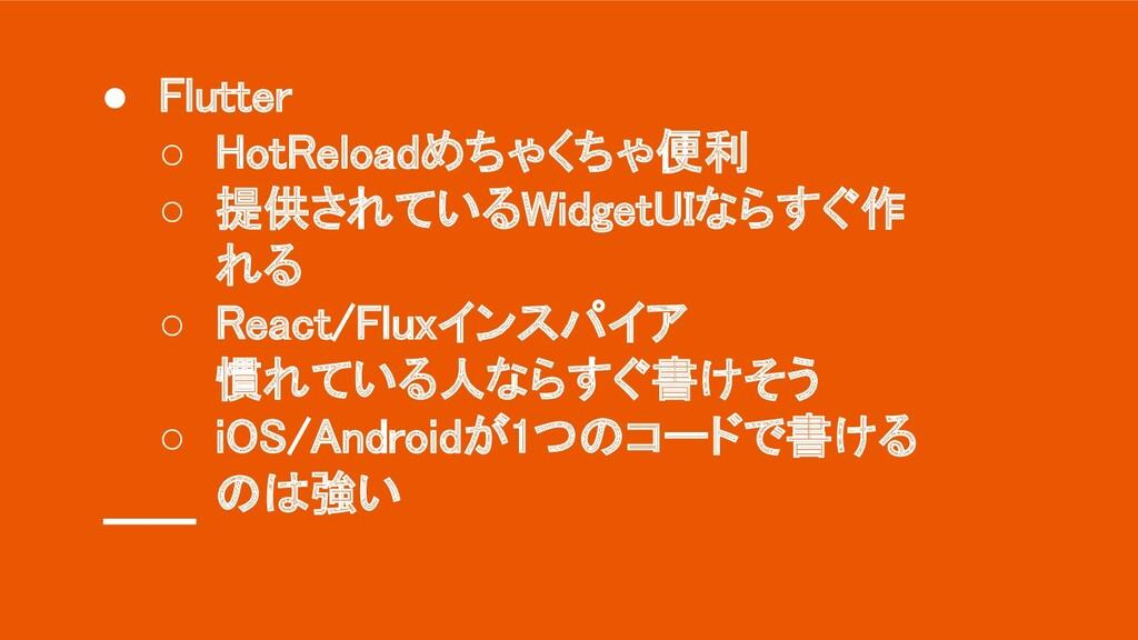 ● Flutter ○ HotReloadめちゃくちゃ便利 ○ 提供されているWidget...