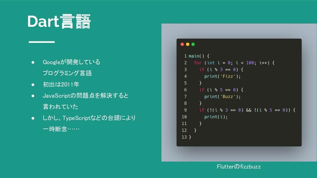 Dart言語 ● Googleが開発している  プログラミング言語 ● 初出は2011年...
