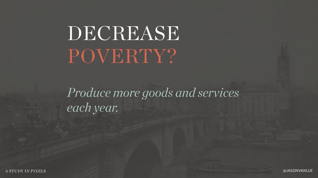 DECREASE POVERTY? @JASONVANLUE A STUDY IN PIXEL...