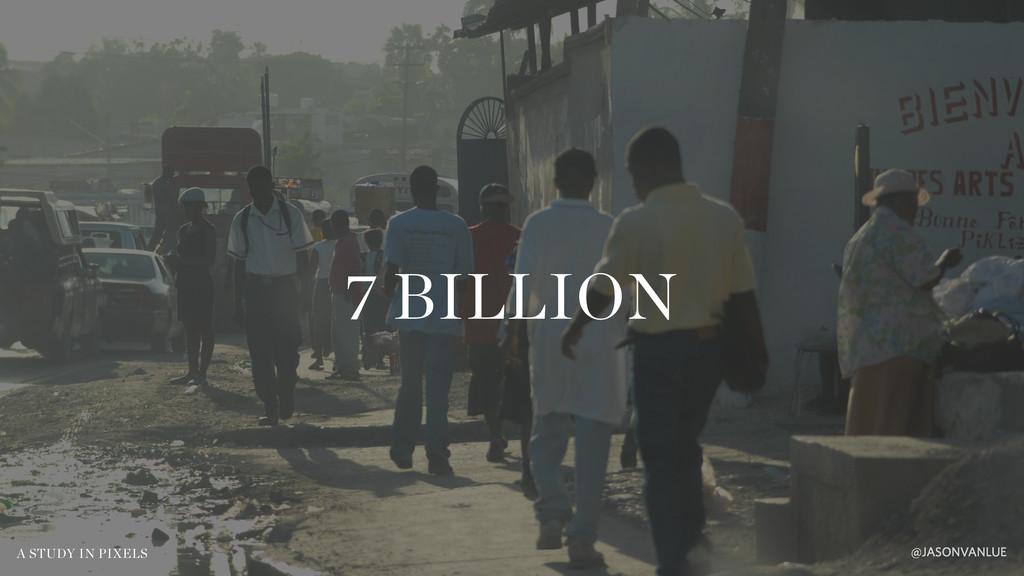 7 BILLION @JASONVANLUE A STUDY IN PIXELS