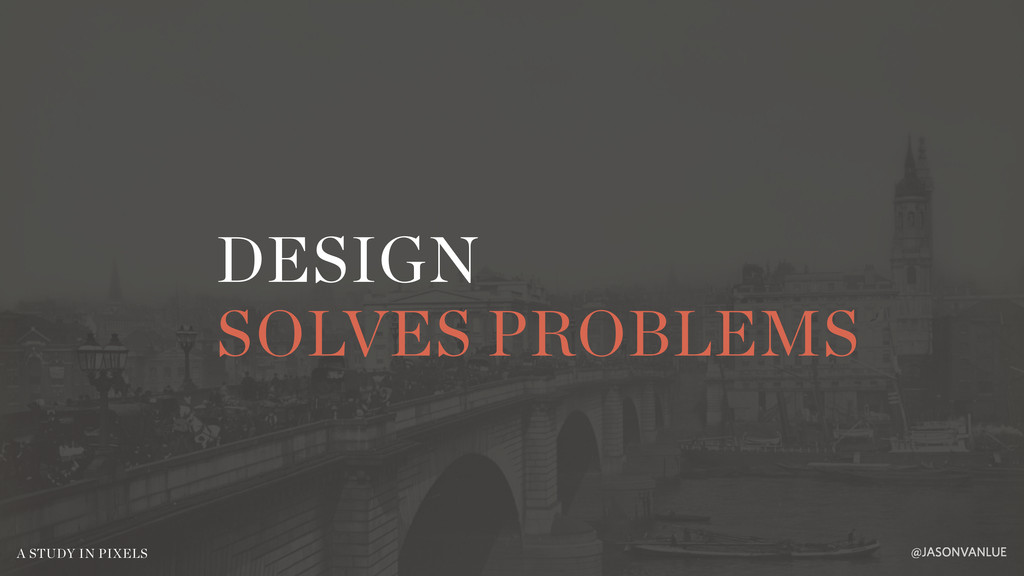 DESIGN SOLVES PROBLEMS @JASONVANLUE A STUDY IN ...