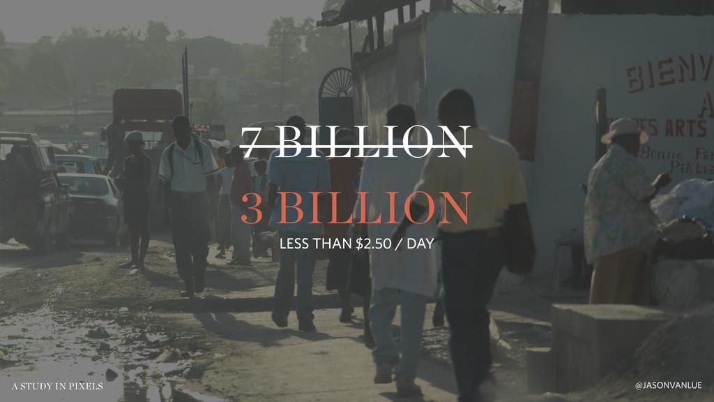 7 BILLION @JASONVANLUE A STUDY IN PIXELS 3 BILL...