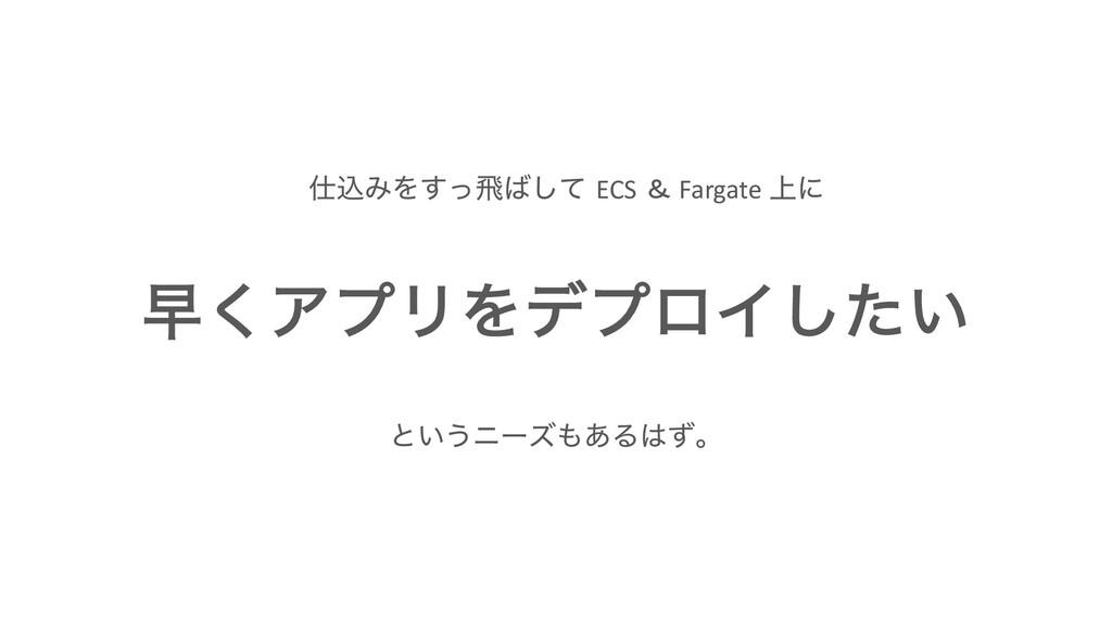 ૣ͘ΞϓϦΛσϓϩΠ͍ͨ͠ ࠐΈΛͬ͢ඈͯ͠ ECS & Fargate ্ʹ ͱ͍͏χʔ...