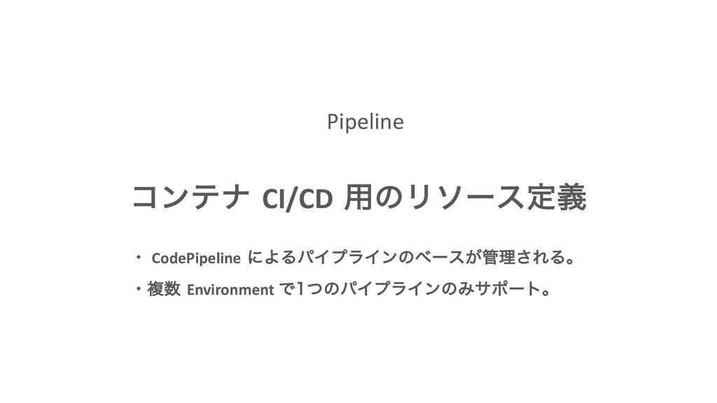 Pipeline ίϯςφ CI/CD ༻ͷϦιʔεఆٛ ɾ CodePipeline ʹΑΔ...