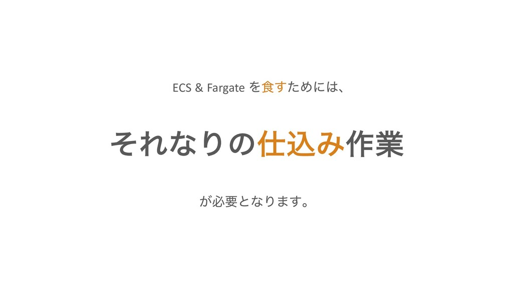 ͦΕͳΓͷࠐΈ࡞ۀ ECS & Fargate Λ৯ͨ͢Ίʹɺ ͕ඞཁͱͳΓ·͢ɻ
