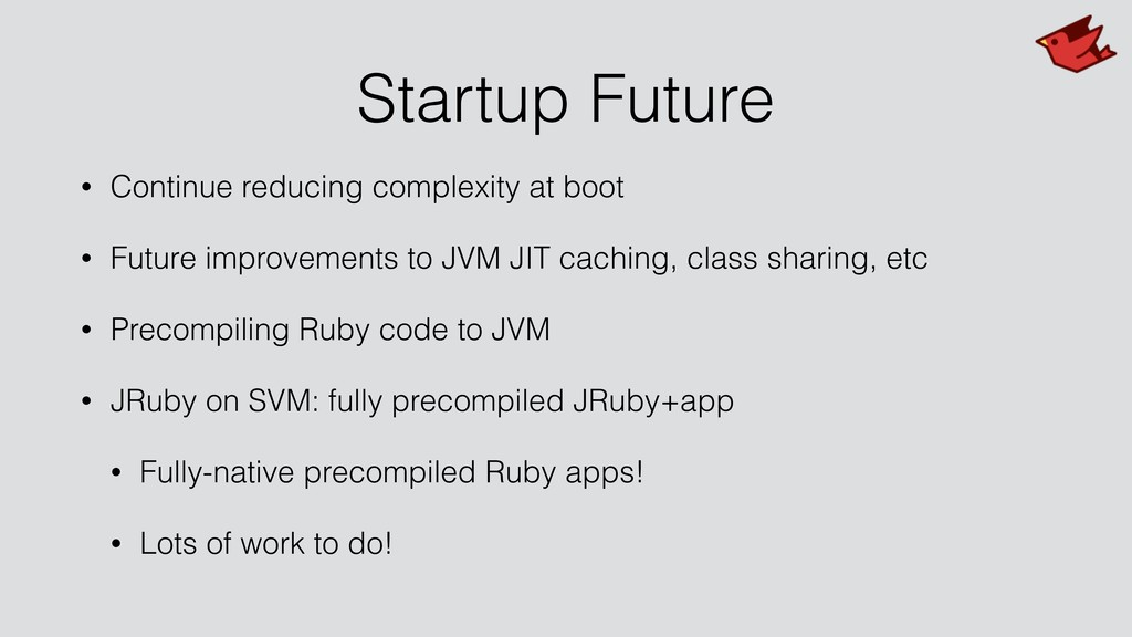 Startup Future • Continue reducing complexity a...