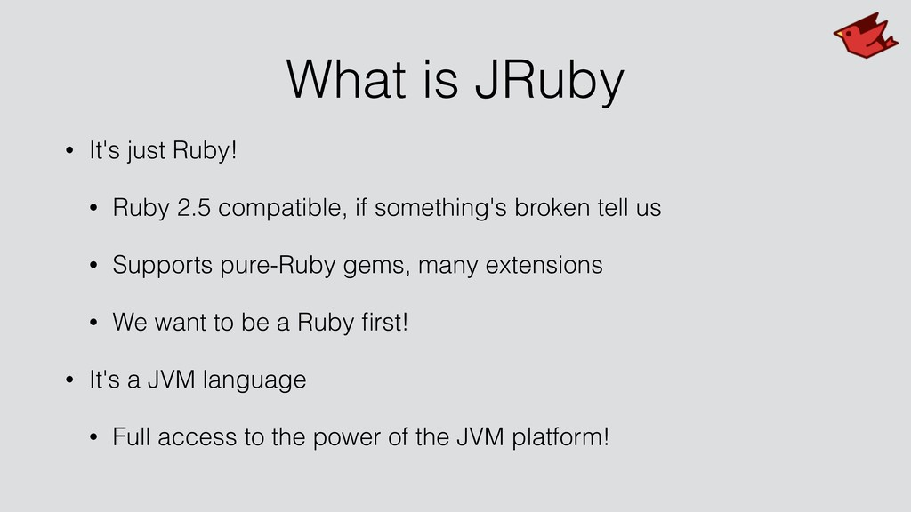 What is JRuby • It's just Ruby! • Ruby 2.5 comp...