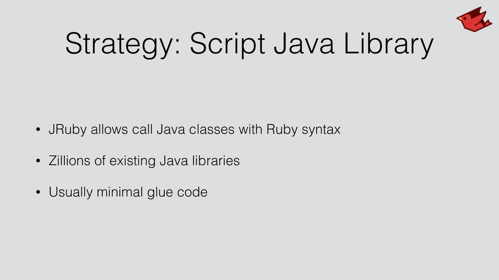 Strategy: Script Java Library • JRuby allows ca...