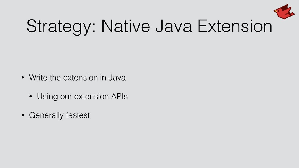 Strategy: Native Java Extension • Write the ext...