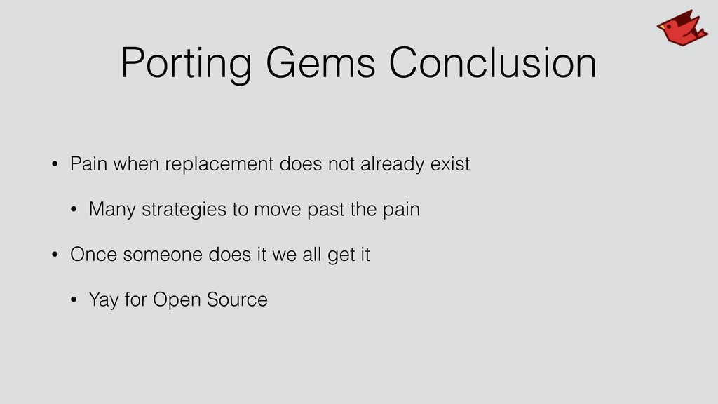 Porting Gems Conclusion • Pain when replacement...