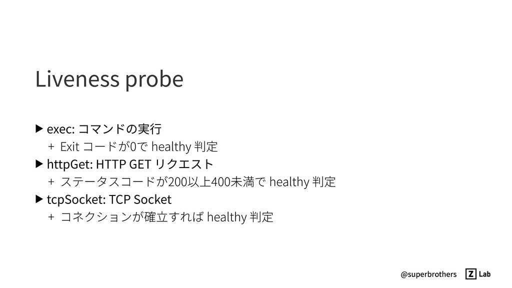 @superbrothers Liveness probe ▶ exec: コマンドの実⾏ +...