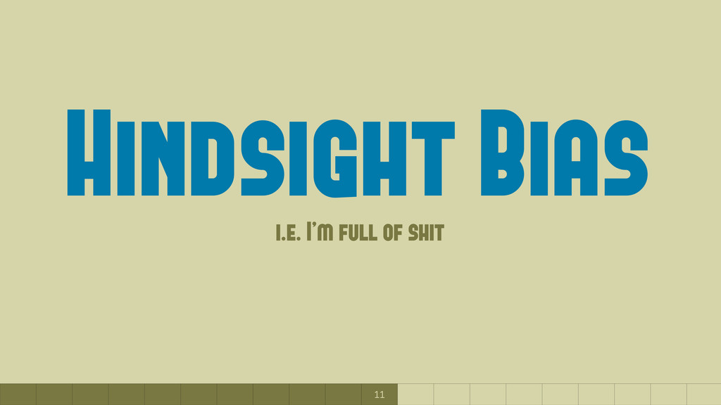 11 Hindsight Bias (i.e. I'm full of shit)