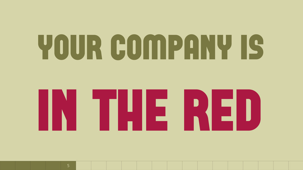 5 your company is in the red