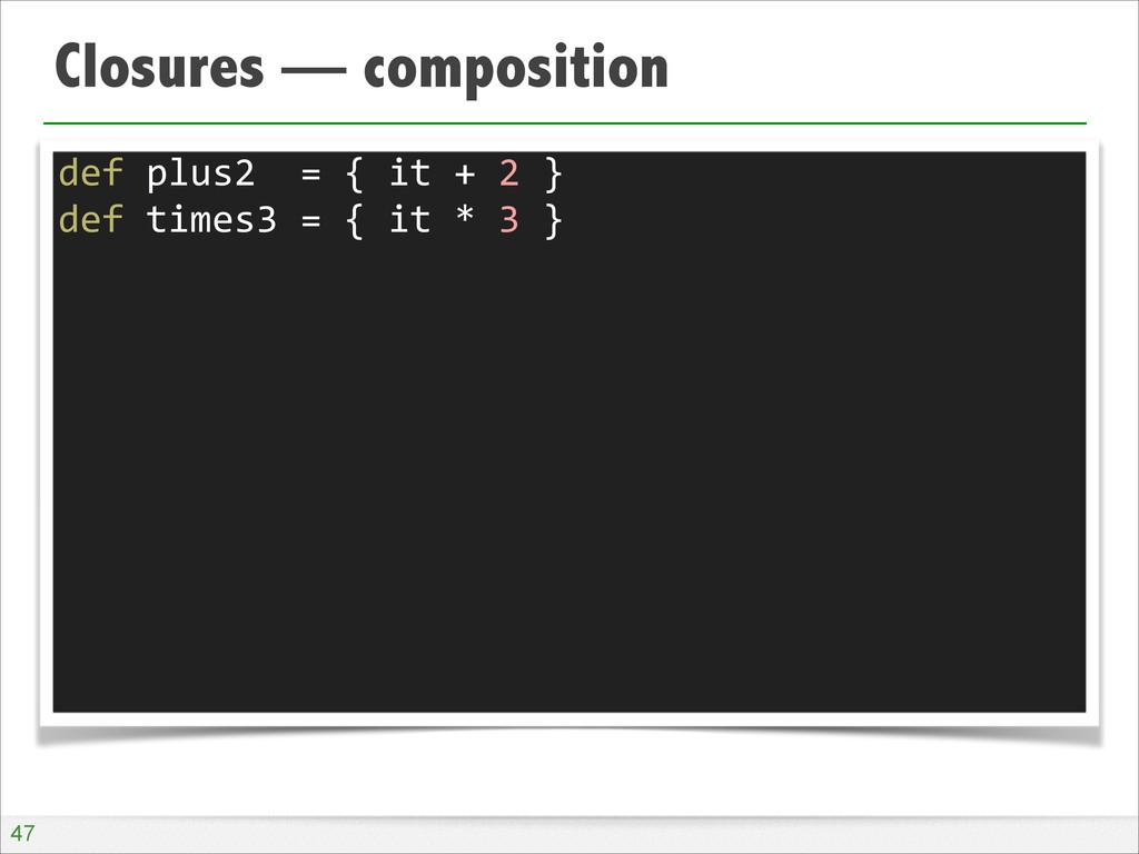 Closures — composition !47 def plus2  ...