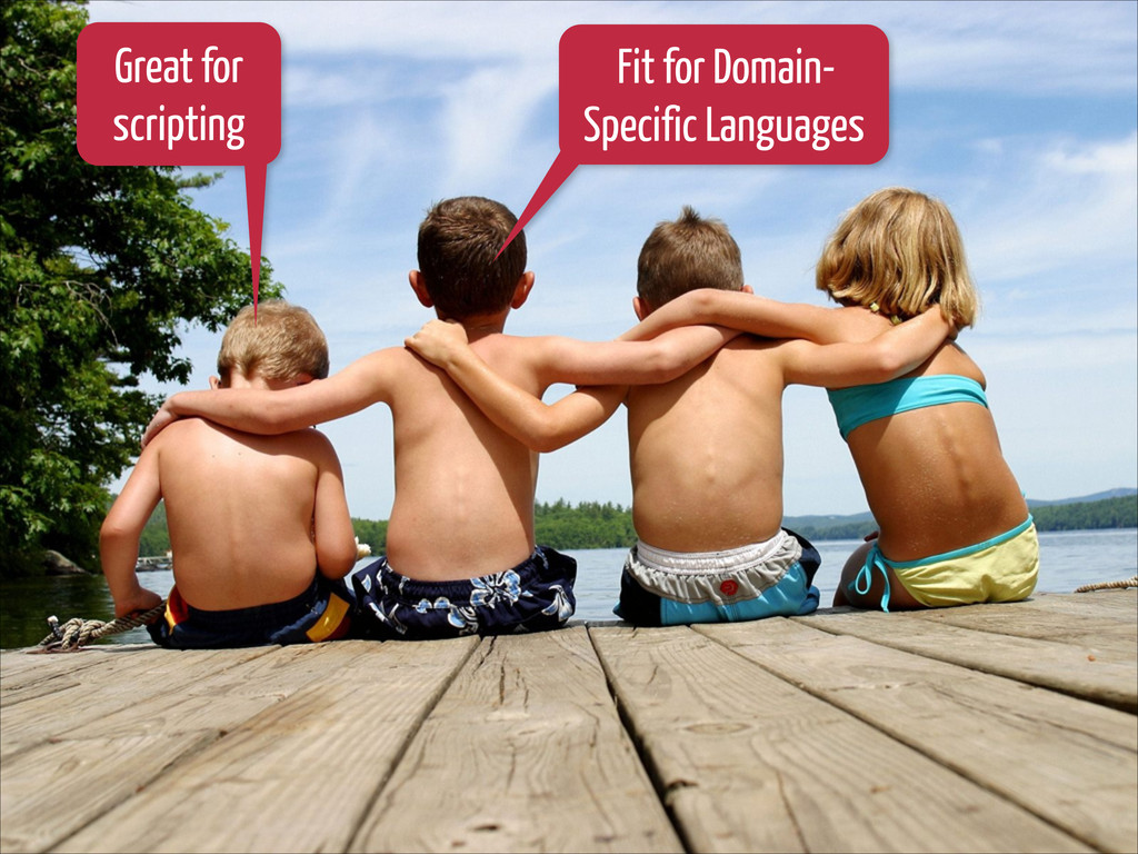 Great for scripting Fit for Domain- Specific La...