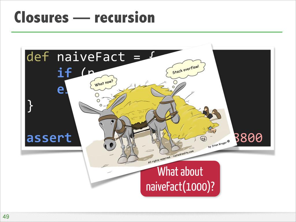 Closures — recursion !49 def naiveFact =...