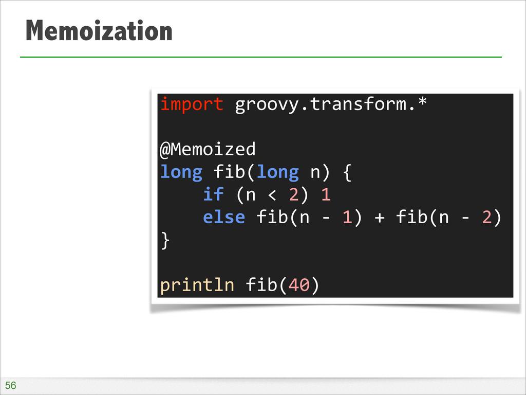Memoization !56 import groovy.transform.* ...