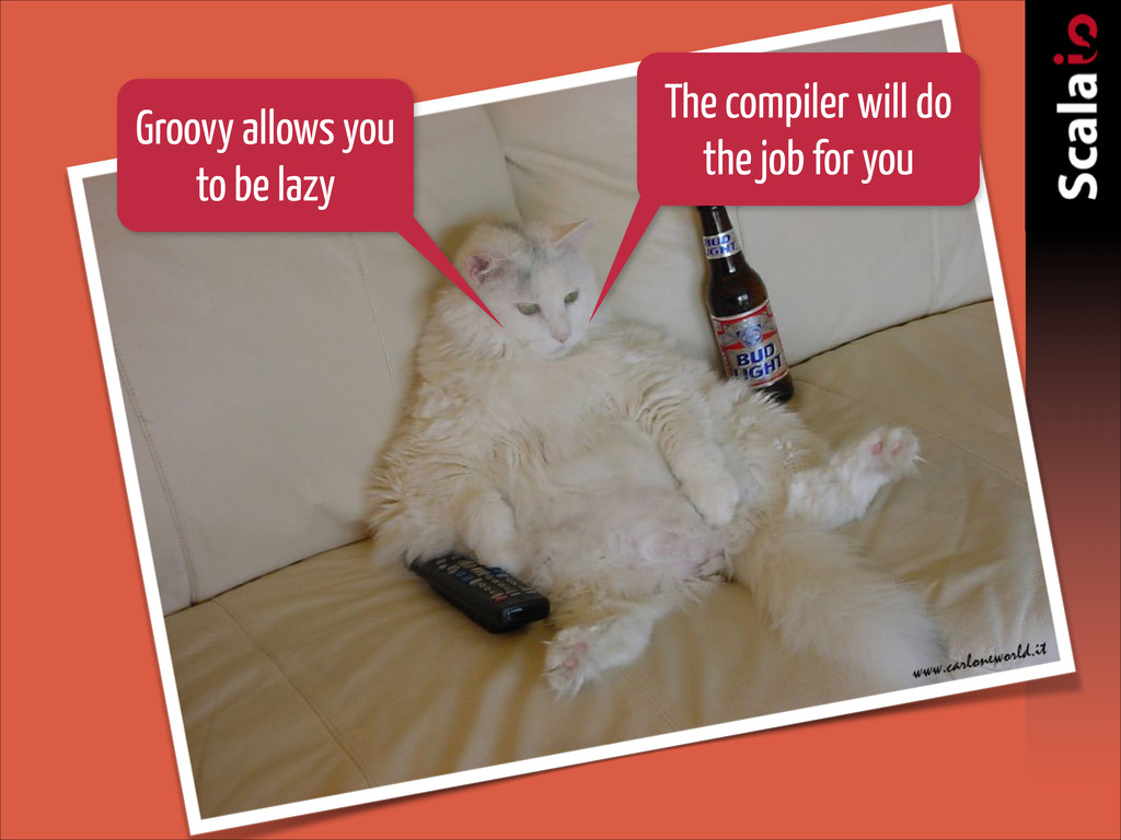 Groovy allows you to be lazy The compiler will ...