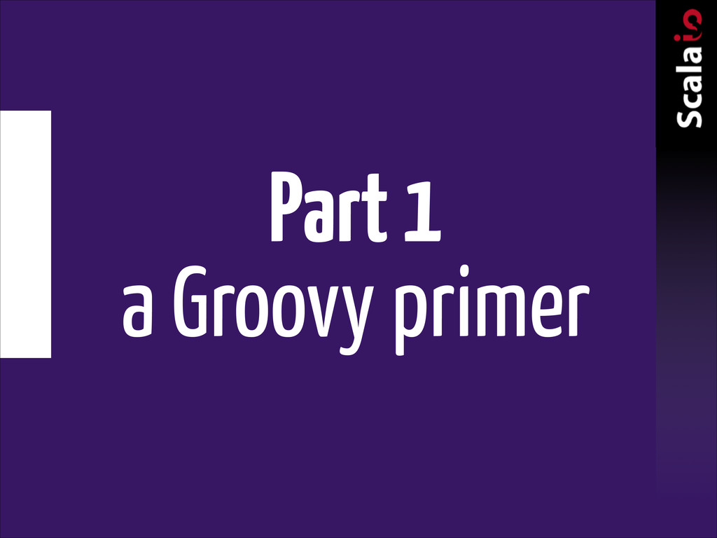 Part 1 a Groovy primer