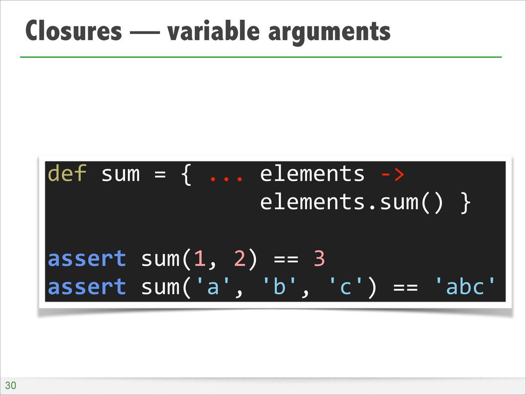 Closures — variable arguments !30 def sum ...