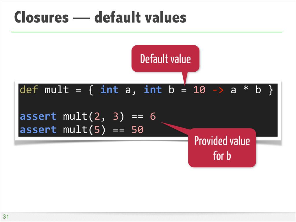 Closures — default values !31 def mult =...