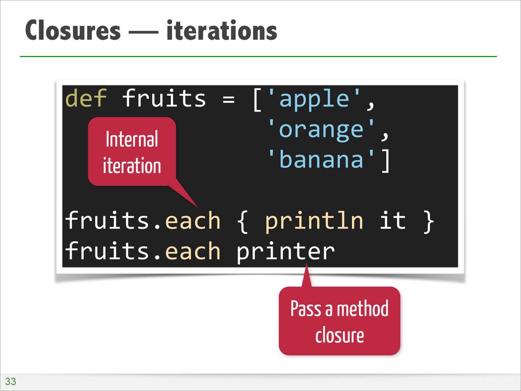Closures — iterations !33 def fruits = ...