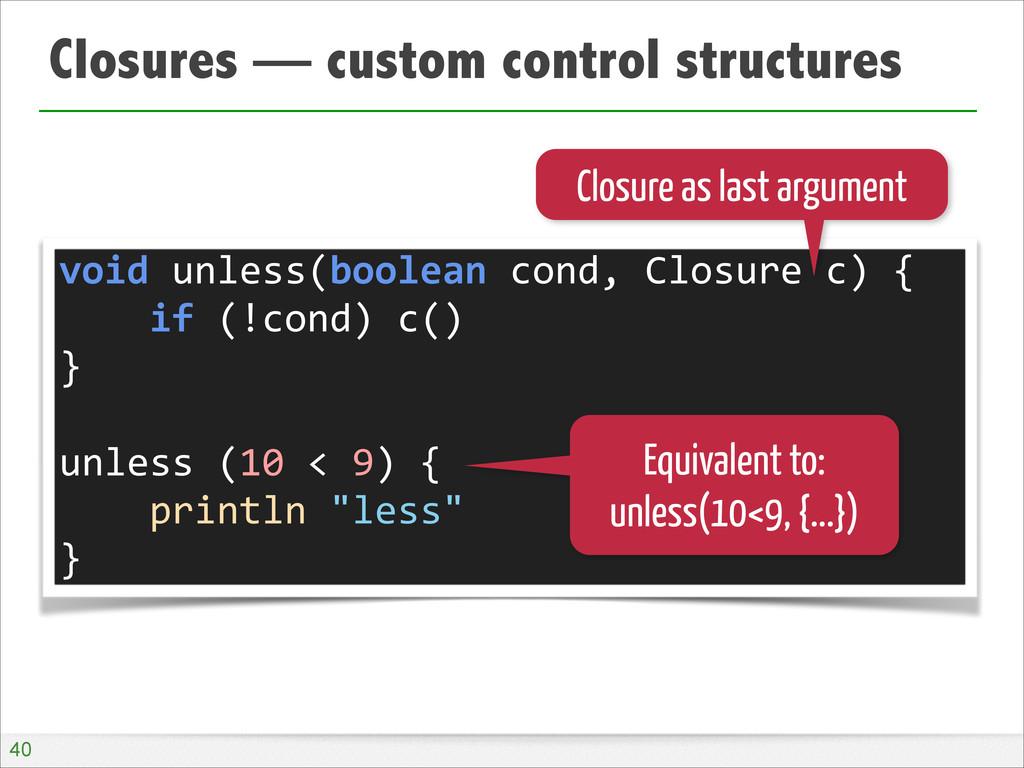 Closures — custom control structures !40 void...