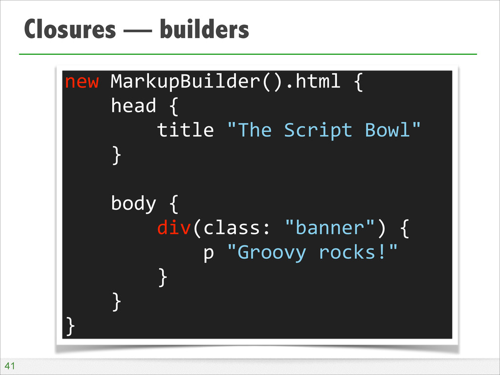 Closures — builders !41 new MarkupBuilder()....