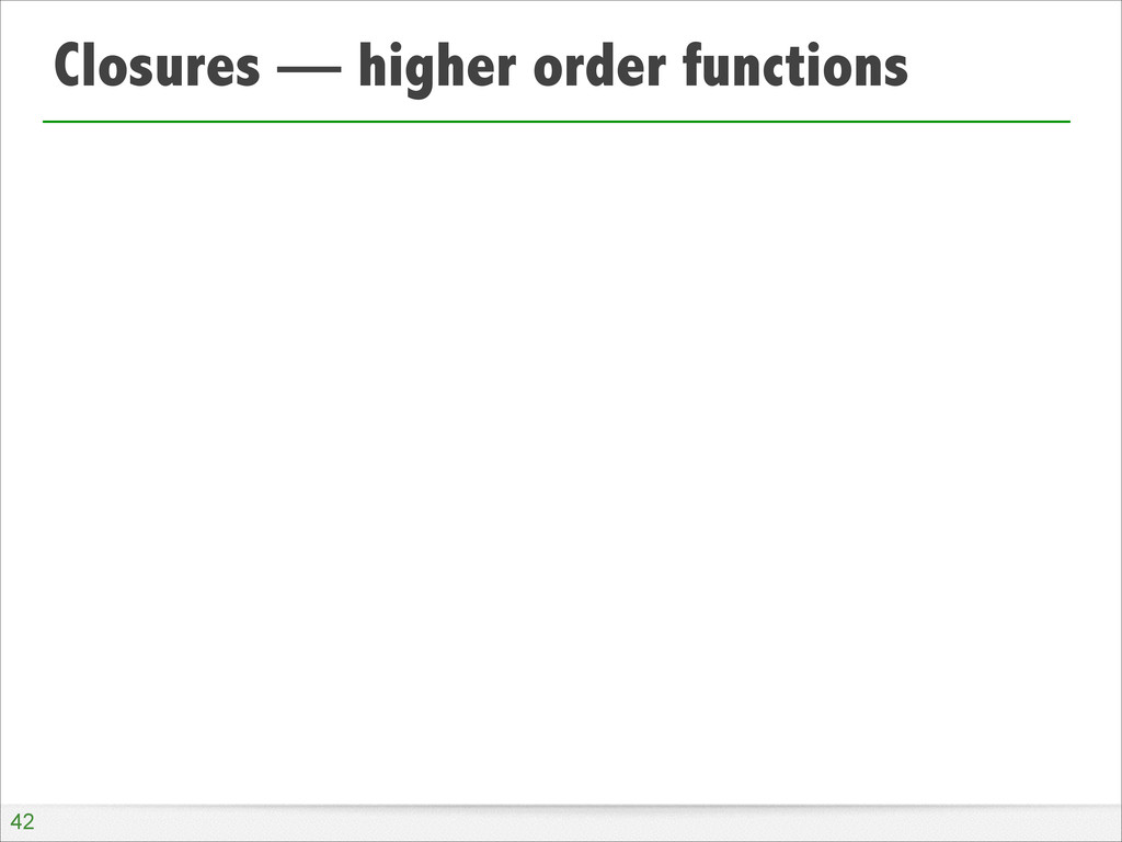 Closures — higher order functions !42