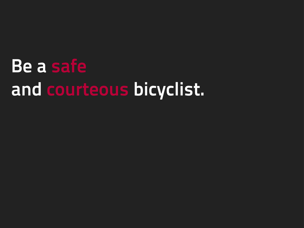 Be a safe and courteous bicyclist.