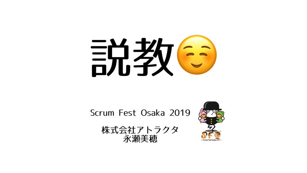 説教☺ Scrum Fest Osaka 2019 株式会社アトラクタ 永瀬美穂