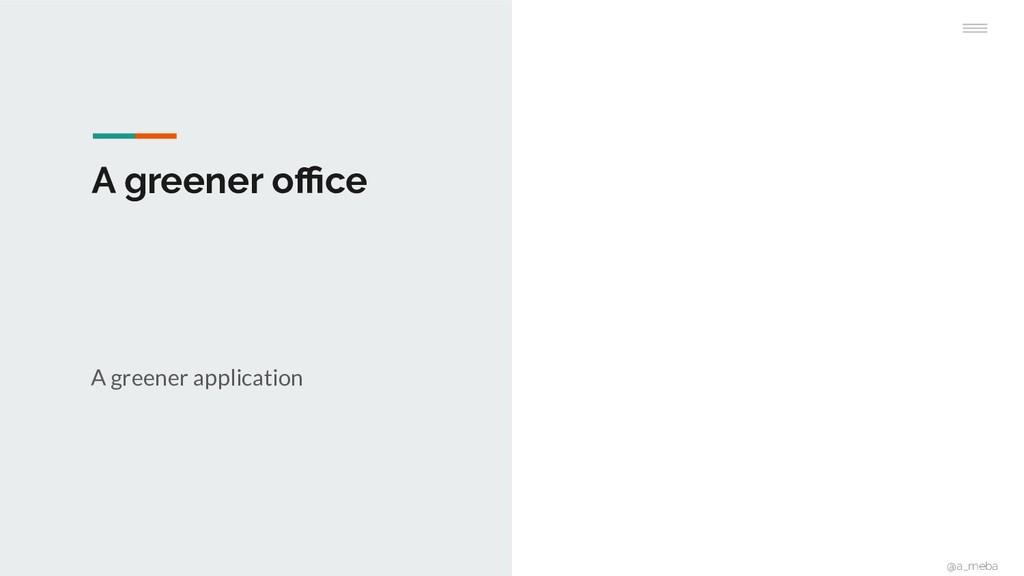 A greener office A greener application @a_meba