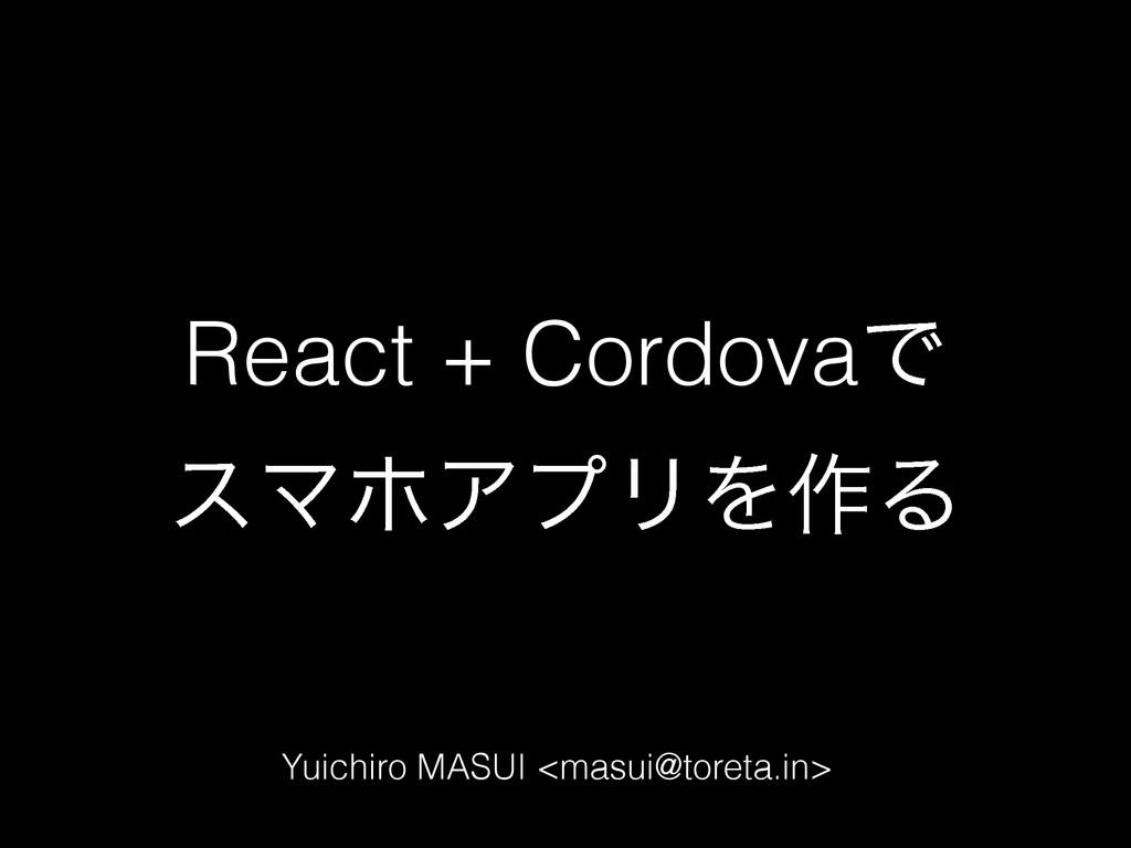 React + CordovaͰ εϚϗΞϓϦΛ࡞Δ Yuichiro MASUI <masu...