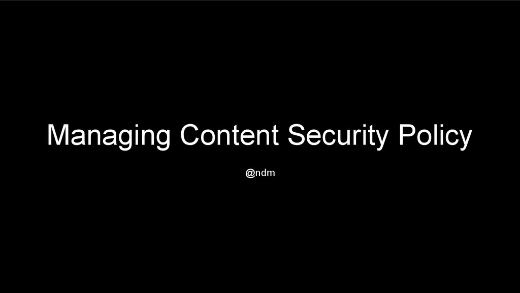 Managing Content Security Policy @ndm