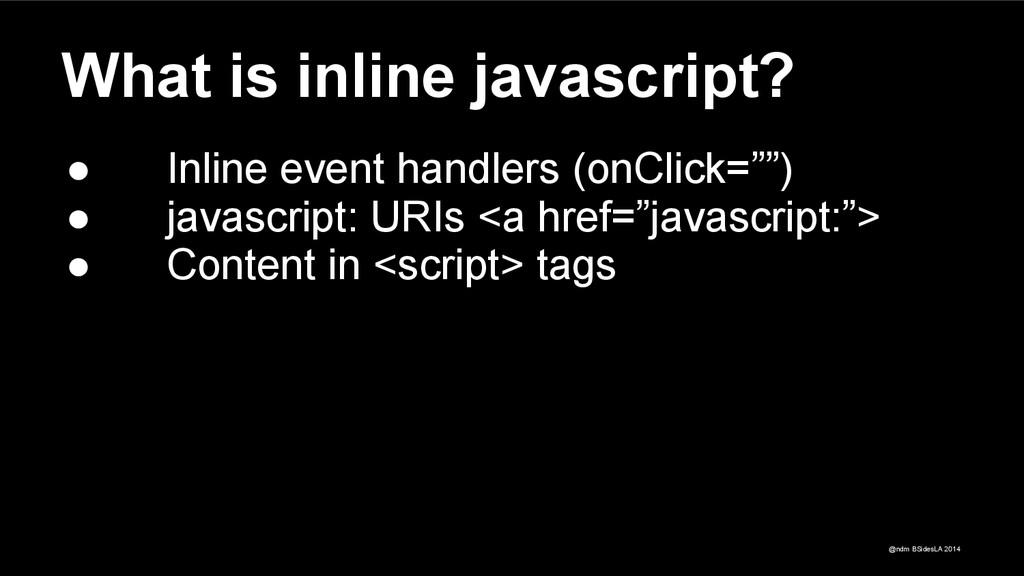 @ndm BSidesLA 2014 What is inline javascript? ●...