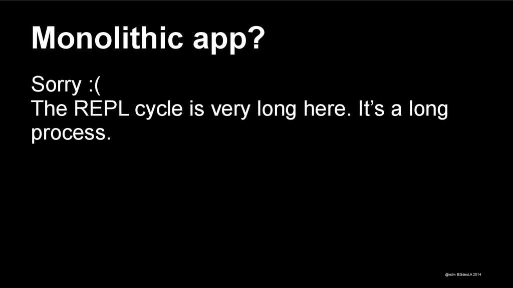 @ndm BSidesLA 2014 Monolithic app? Sorry :( The...