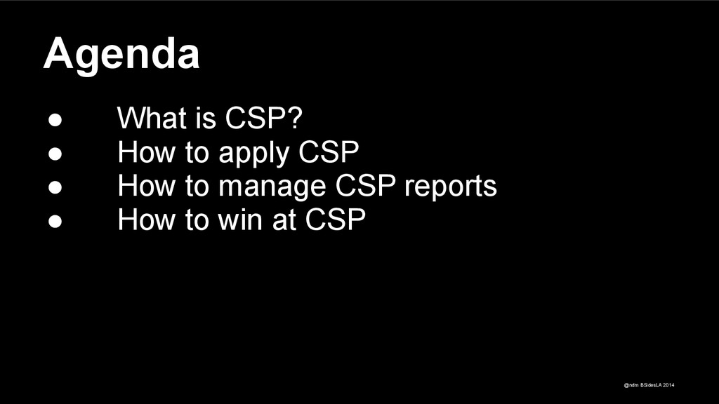 @ndm BSidesLA 2014 Agenda ● What is CSP? ● How ...