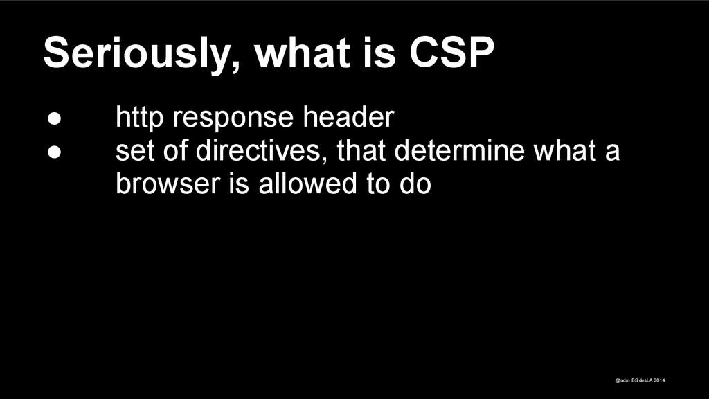 @ndm BSidesLA 2014 Seriously, what is CSP ● htt...
