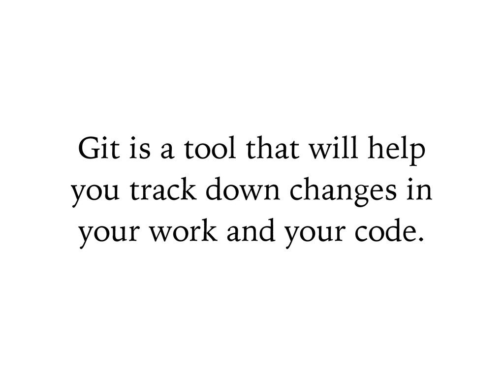 Git is a tool that will help you track down cha...