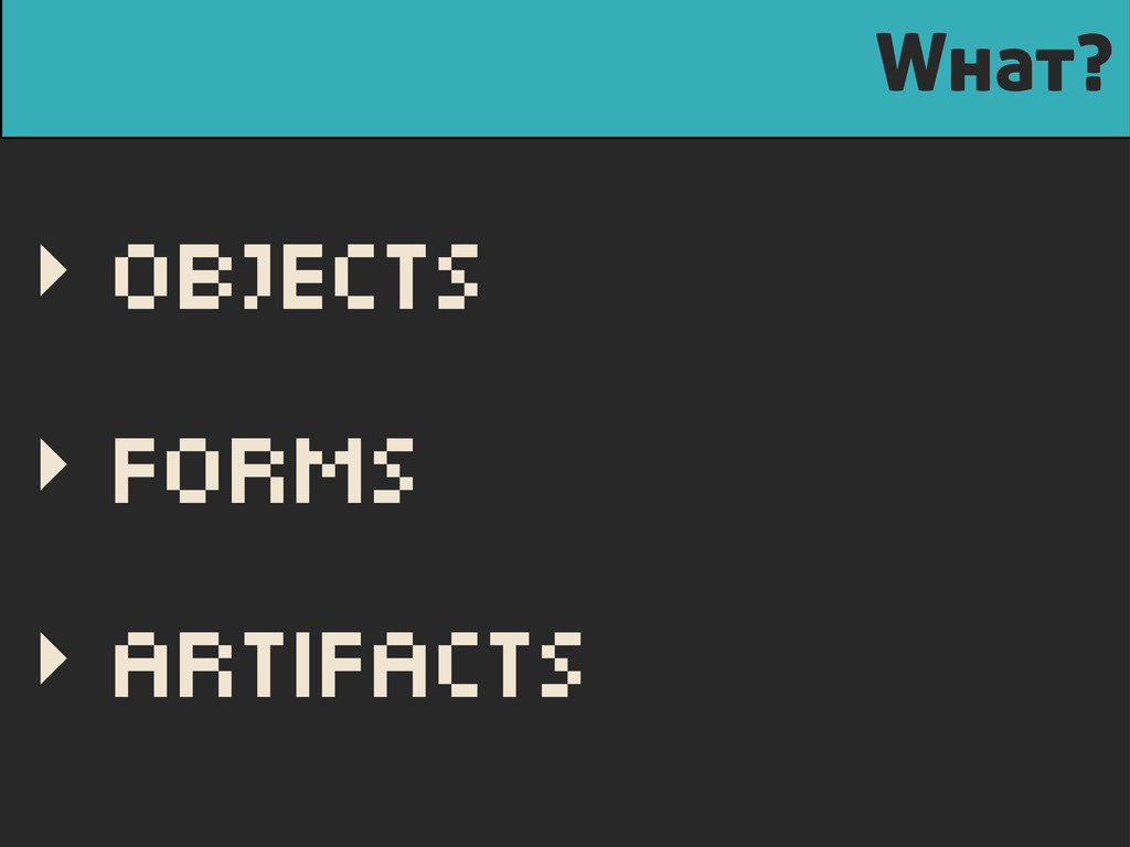What? ‣ Objects ‣ Forms ‣ Artifacts